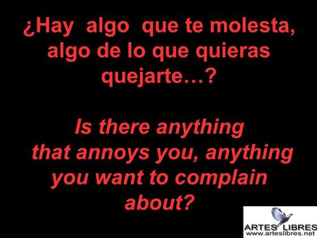 ¿Hay algo que te molesta, algo de lo que quieras quejarte…? Is there anything that annoys you, anything you want to complain about?