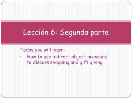 Today you will learn: How to use indirect object pronouns to discuss shopping and gift giving Lección 6: Segunda parte.