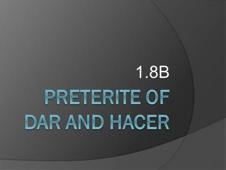 "1.8B Tomando apuntes….  You should view the following PowerPoint presentation to learn the preterite forms of the verb ""hacer"" and ""dar"".  Read through."