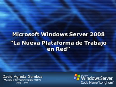 "David Agreda Gamboa Microsoft Certified Trainer (MCT) FIIS – UNI Microsoft Windows Server 2008 ""La Nueva Plataforma de Trabajo en Red"""