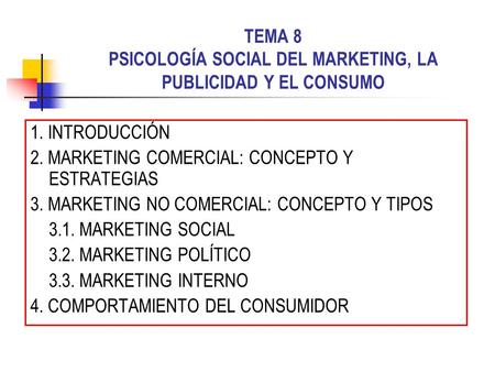 TEMA 8 PSICOLOGÍA SOCIAL DEL MARKETING, LA PUBLICIDAD Y EL CONSUMO 1. INTRODUCCIÓN 2. MARKETING COMERCIAL: CONCEPTO Y ESTRATEGIAS 3. MARKETING NO COMERCIAL:
