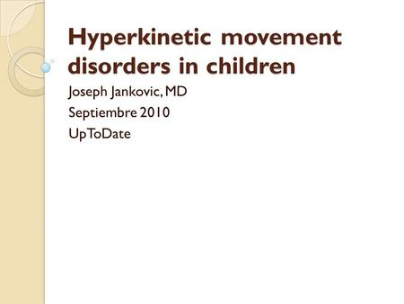 Hyperkinetic movement disorders in children Joseph Jankovic, MD Septiembre 2010 UpToDate.