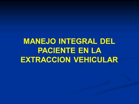 MANEJO INTEGRAL DEL PACIENTE EN LA EXTRACCION VEHICULAR