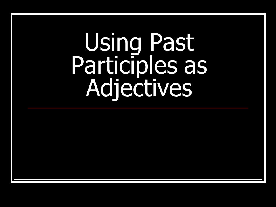 Past participles Past participles are derived from verbs Often used as adjectives to describe nouns Examples: to breakbroken to closeclosed to writewritten to angerangry to sleepasleep to givegiven