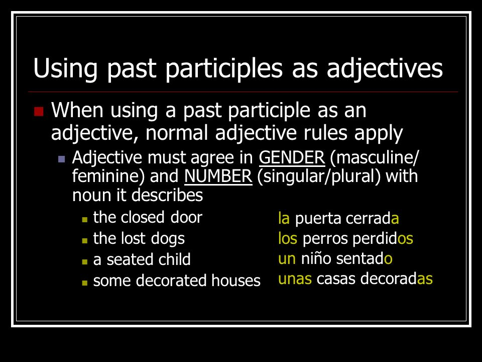 Using past participles as adjectives in sentences Use the verb ESTAR if you are referring to the RESULT of an action having been carried out: The window is closed.