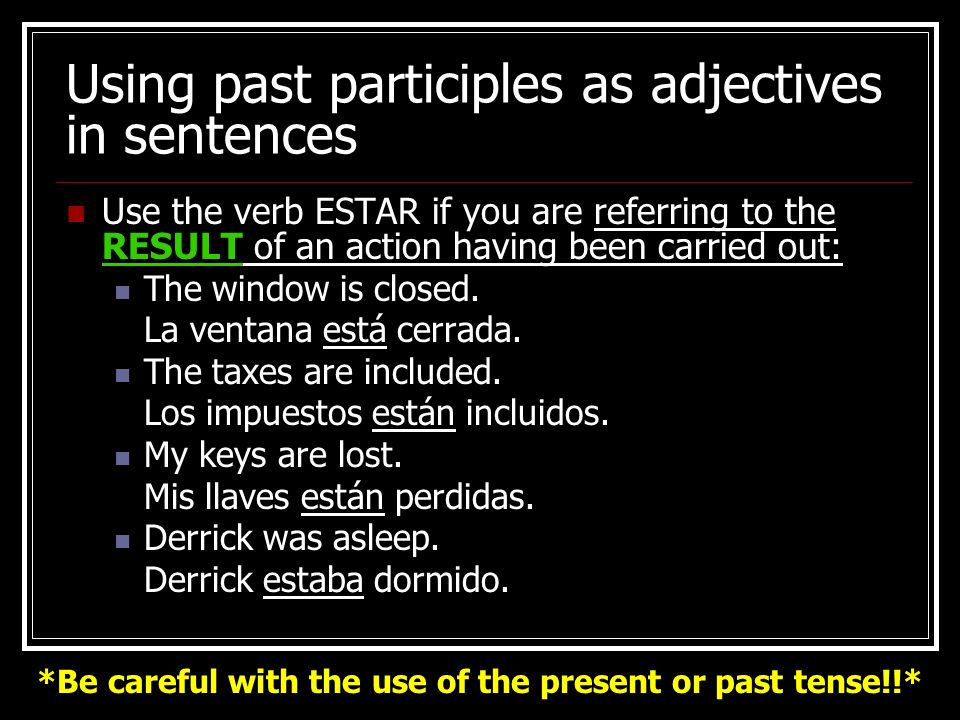 Using past participles as adjectives in sentences Use the verb SER if you are referring to an action BEING carried out: The poem was written by Shakespeare.