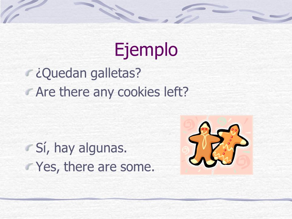 Ejemplo ¿Quedan galletas? Are there any cookies left? Sí, hay algunas. Yes, there are some.