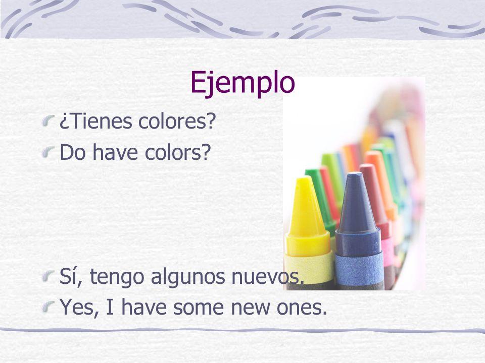 Ejemplo ¿Tienes colores? Do have colors? Sí, tengo algunos nuevos. Yes, I have some new ones.