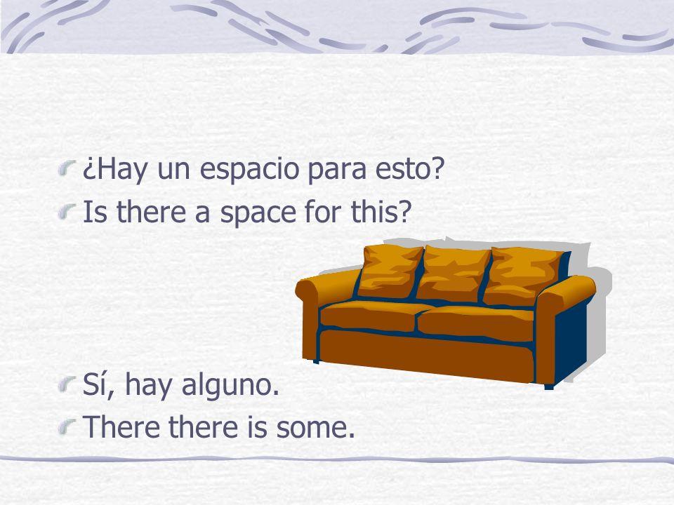 ¿Hay un espacio para esto? Is there a space for this? Sí, hay alguno. There there is some.