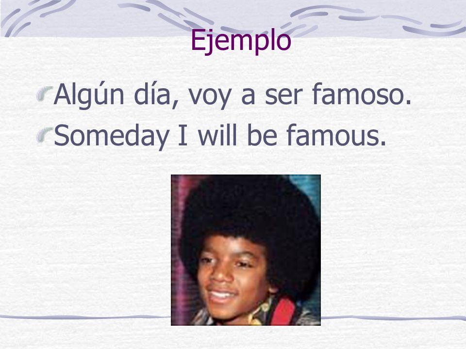 Ejemplo Algún día, voy a ser famoso. Someday I will be famous.