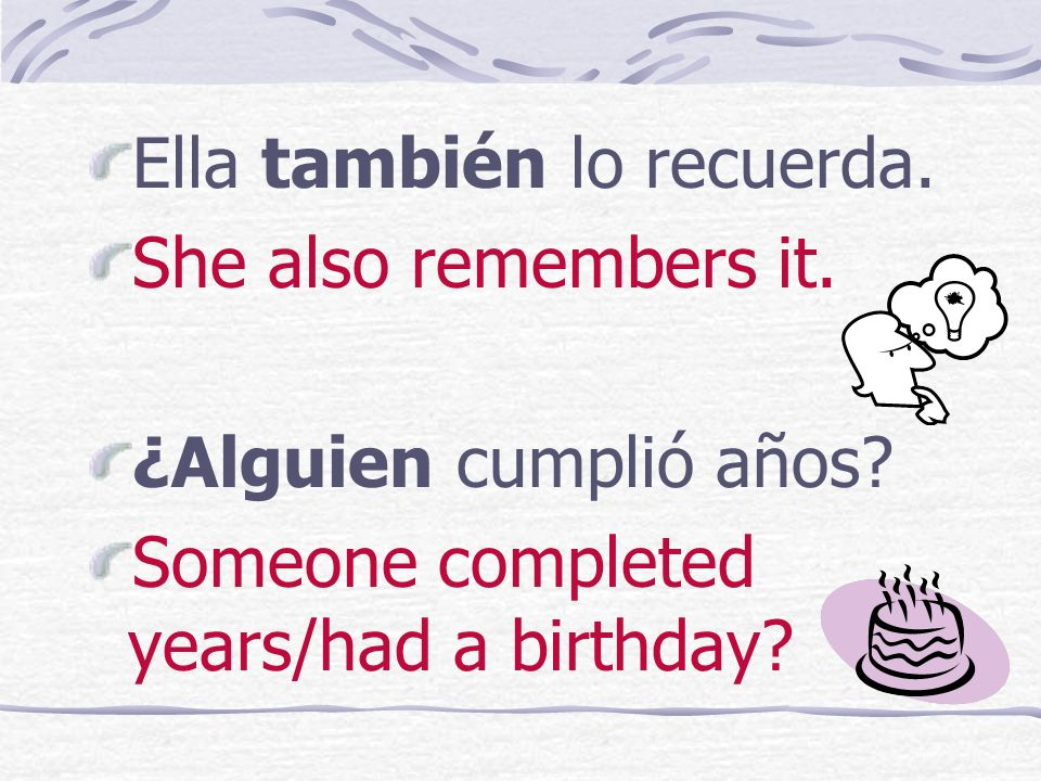 Ella también lo recuerda.She also remembers it. ¿Alguien cumplió años.