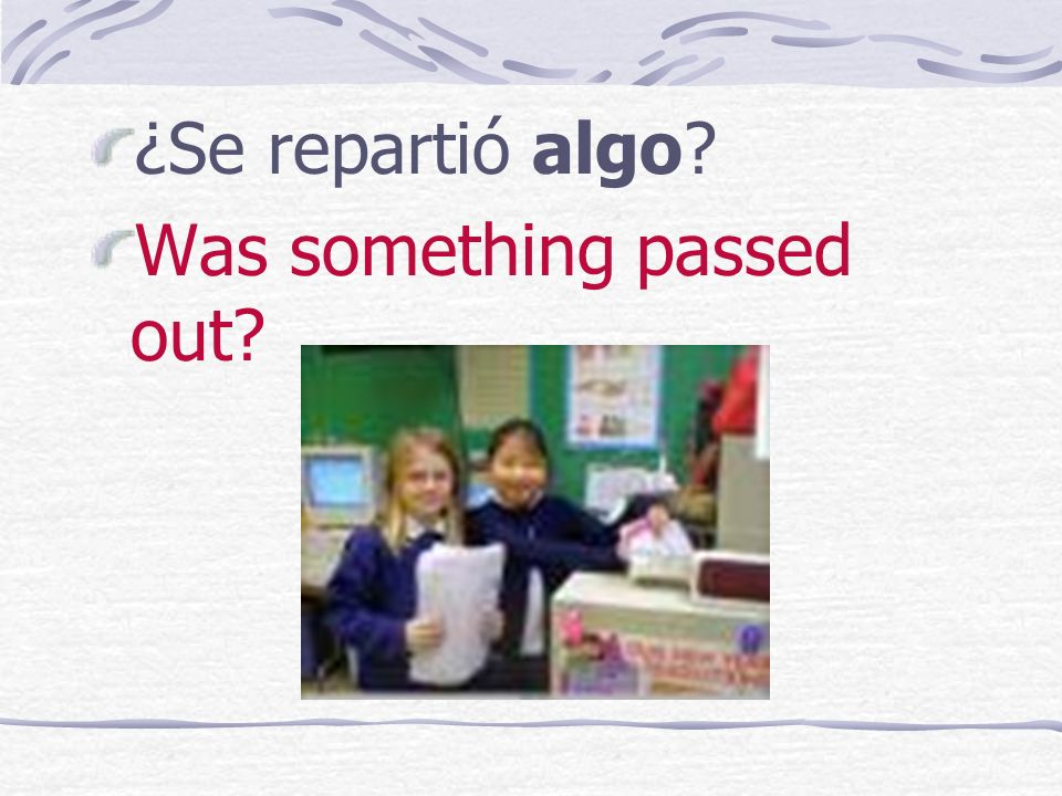 ¿Se repartió algo? Was something passed out?