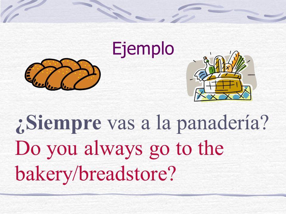 Ejemplo ¿Siempre vas a la panadería? Do you always go to the bakery/breadstore?