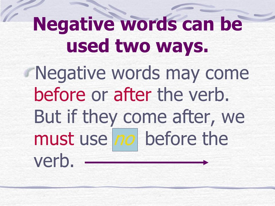 Negative words can be used two ways.Negative words may come before or after the verb.