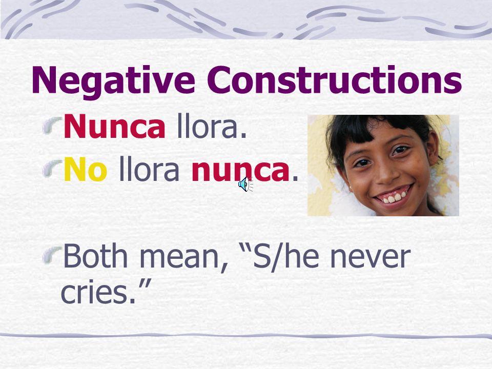 Negative Constructions Nunca llora. No llora nunca. Both mean, S/he never cries.