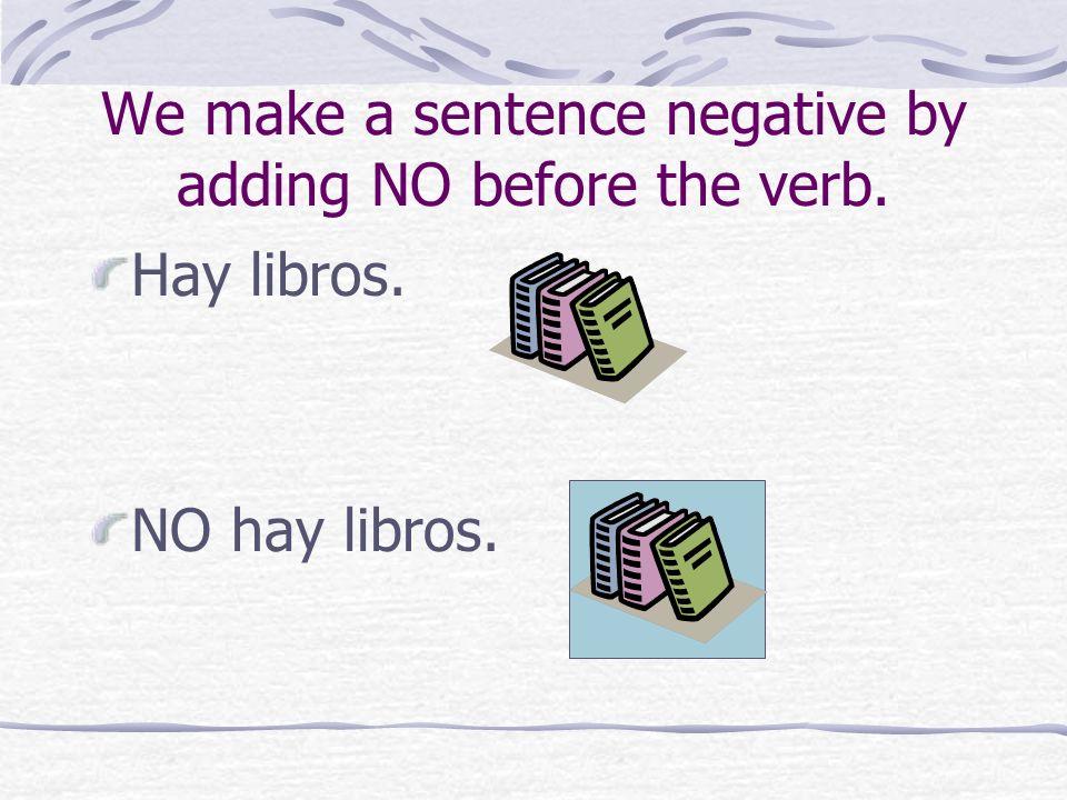 We make a sentence negative by adding NO before the verb. Hay libros. NO hay libros.