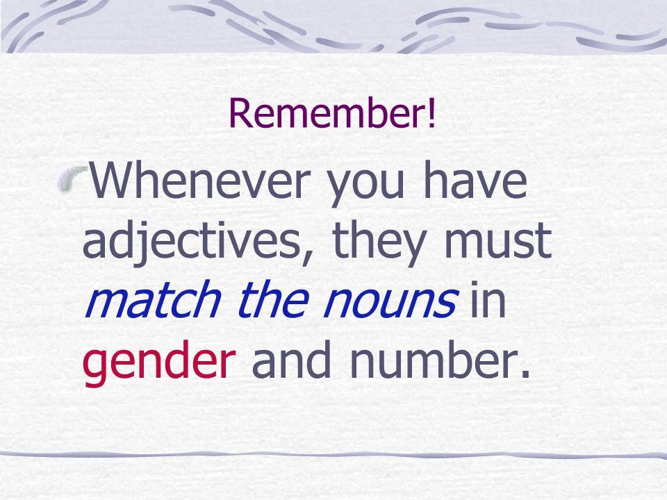 Remember! Whenever you have adjectives, they must match the nouns in gender and number.