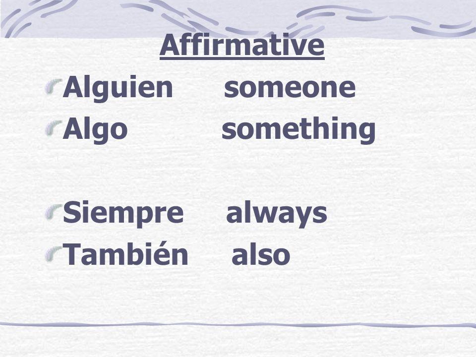 Affirmative Alguien someone Algo something Siempre always También also