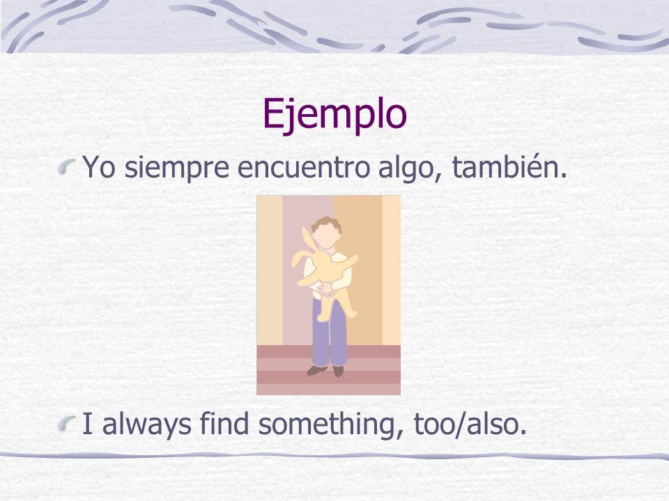 Ejemplo Yo siempre encuentro algo, también. I always find something, too/also.