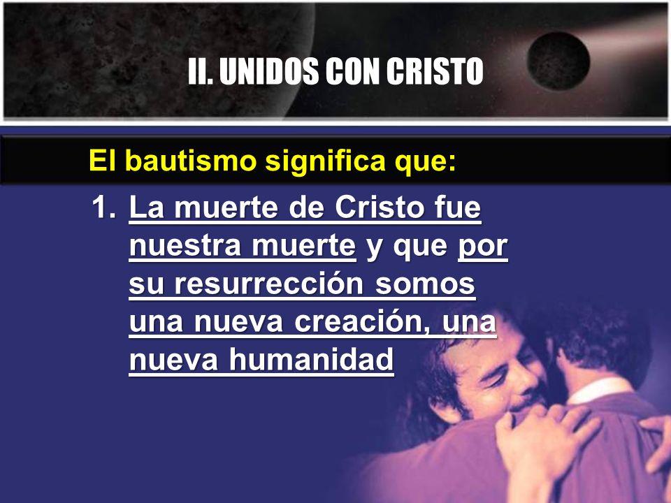 II.UNIDOS CON CRISTO 2. No morimos en Cristo, sino que somos bautizados en su muerte.