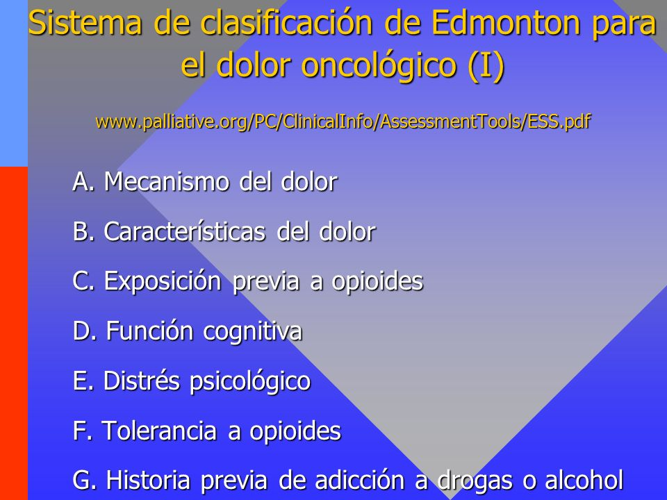 Sistema de clasificación de Edmonton para el dolor oncológico (II) FACTORES DE MAL PRONÓSTICO A3 Dolor neuropático puro B2 Dolor secundario (incidental) E2 Distrés psicológico importante F2 Tolerancia a opioides > 50% dosis inicial / día G2 Historia previa de adicción a drogas o alcohol