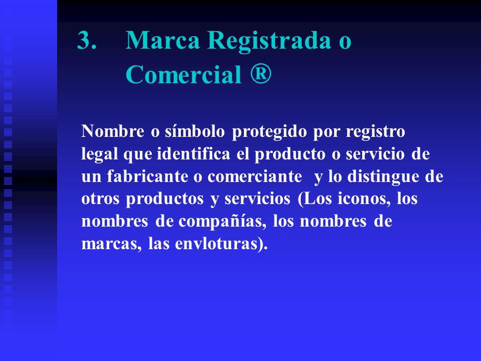 3.Marca Registrada o Comercial ® Nombre o símbolo protegido por registro legal que identifica el producto o servicio de un fabricante o comerciante y lo distingue de otros productos y servicios (Los iconos, los nombres de compañías, los nombres de marcas, las envloturas).