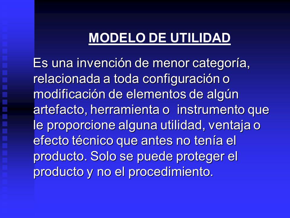 MODELO DE UTILIDAD Es una invención de menor categoría, relacionada a toda configuración o modificación de elementos de algún artefacto, herramienta o instrumento que le proporcione alguna utilidad, ventaja o efecto técnico que antes no tenía el producto.