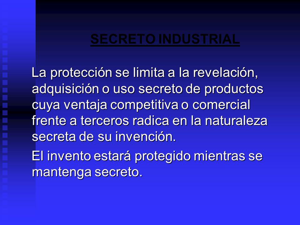 SECRETO INDUSTRIAL La protección se limita a la revelación, adquisición o uso secreto de productos cuya ventaja competitiva o comercial frente a terceros radica en la naturaleza secreta de su invención.