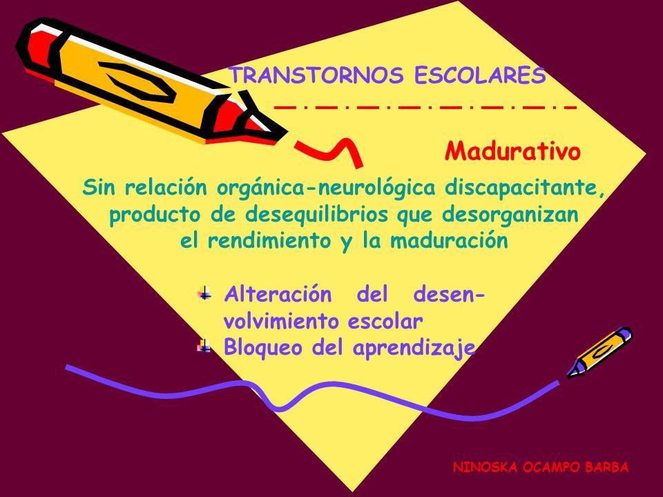NINOSKA OCAMPO BARBA TRANSTORNOS ESCOLARES Madurativo Alteración del desen- volvimiento escolar Bloqueo del aprendizaje Sin relación orgánica-neurológica discapacitante, producto de desequilibrios que desorganizan el rendimiento y la maduración
