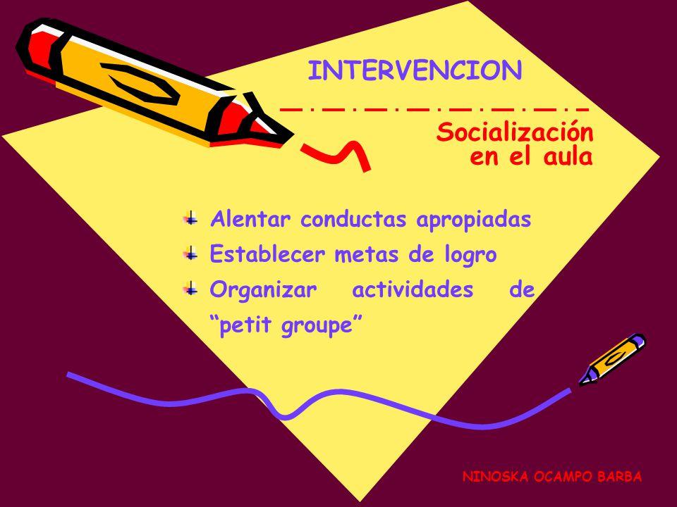 NINOSKA OCAMPO BARBA INTERVENCION Socialización en el aula Alentar conductas apropiadas Establecer metas de logro Organizar actividades de petit groupe