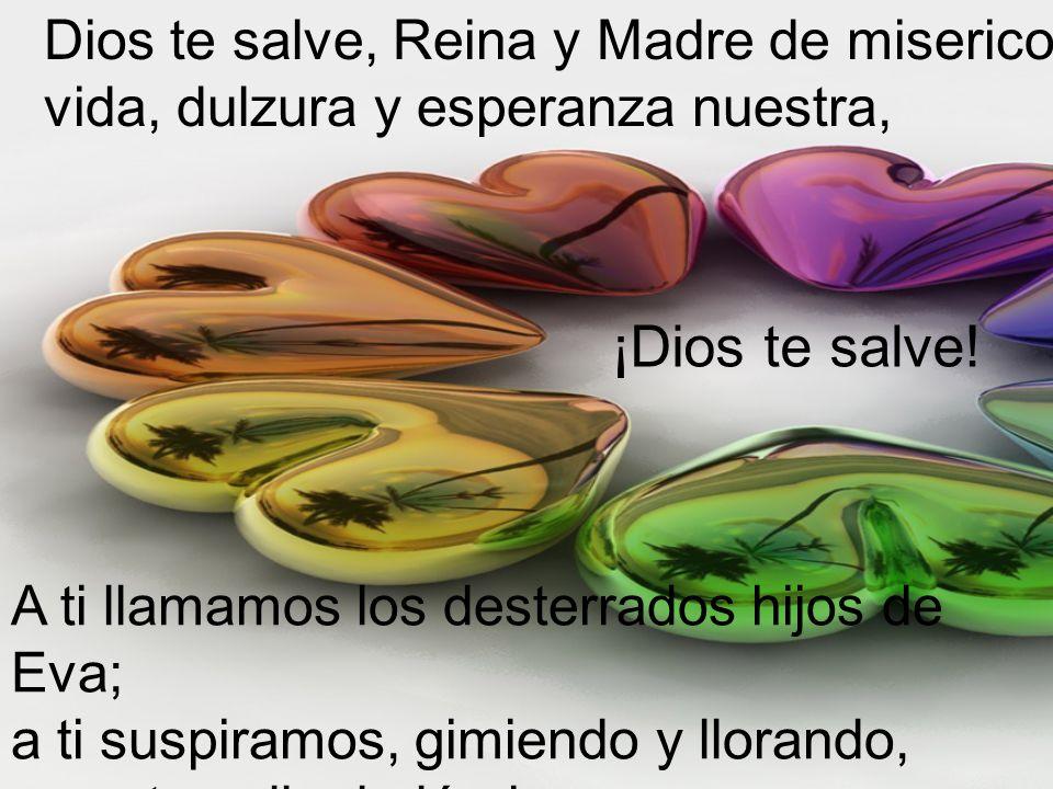 ¡Ea, pues, Señora, Abogada nuestra!, vuelve a nosotros esos tus ojos misericordiosos y, después de este destierro, muéstranos a Jesús, fruto bendito de tu vientre.