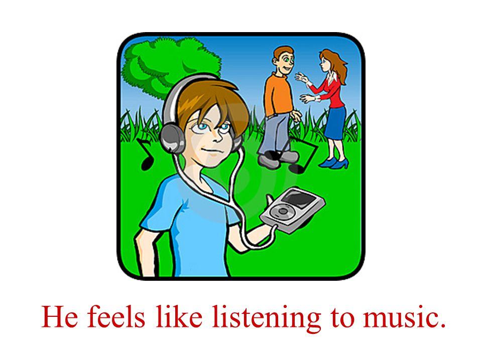 Tiene ganas de escuchar la música.