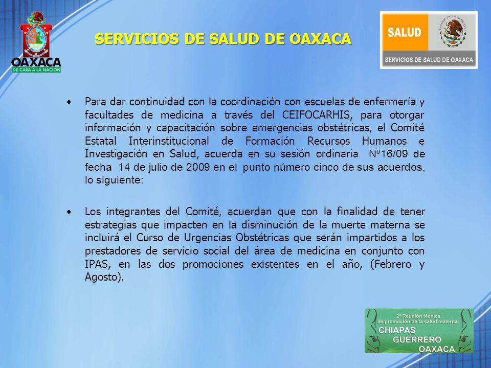 ENSEÑANZA Y CALIDAD BECARIOS CAPACITADOS EN ATENCIÓN DE EMERGENCIA OBSTÉTRICA PERFILESUNIVERSIDADFECHATOTAL INTERNADO MÉDICO DE PREGRADO U.R.S.E U.A.B.J.O 16,17,18,19,DE JUNIO 2009 176 415 MÉDICOS PASANTES EN SERVICIO SOCIAL U.A.B.J.O U.R.S.E 21,22,23,24 DE JULIO 2009 297 71 MÉDICOS PASANTES PROMOCIÓN FEBRERO 2010-ENERO 2011 UNAM U.A.G UNIVERSIDAD LATINOAMERIC ANA DE CUBA 18,19, 20 FEBRERO 2010 28 1 989 FUENTE: EXPEDIENTES TECNICOS DE CAPACITACION DEPARTAMENTO DE EDUCACION MEDICA CONTINUA SERVICIOS DE SALUD DE OAXACA