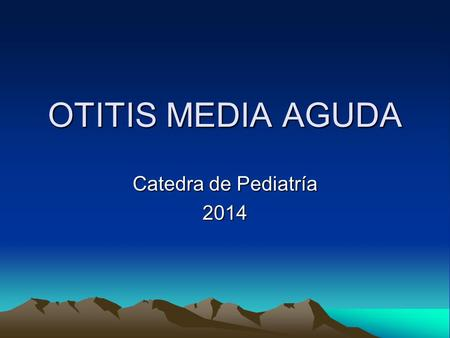 OTITIS MEDIA AGUDA Catedra de Pediatría 2014.