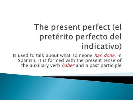 Is used to talk about what someone has done. In Spanish, it is formed with the present tense of the auxiliary verb haber and a past participle.