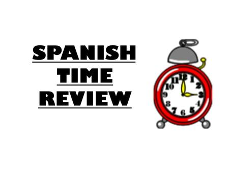 SPANISH TIME REVIEW.
