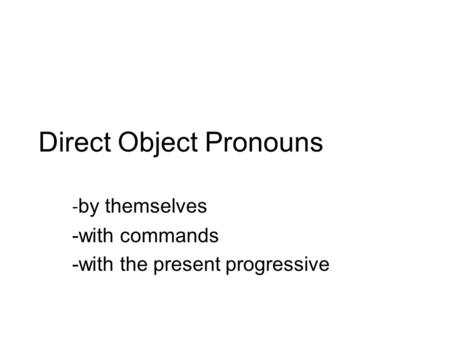 Direct Object Pronouns - by themselves -with commands -with the present progressive.