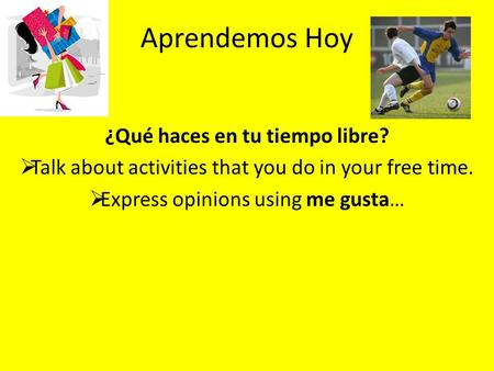 Aprendemos Hoy ¿Qué haces en tu tiempo libre?  Talk about activities that you do in your free time.  Express opinions using me gusta…