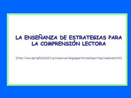 LA ENSEÑANZA DE ESTRATEGIAS PARA LA COMPRENSIÓN LECTORA (http://www.springfield.k12.il.us/resources/languagearts/readingwriting/readcomp.html)
