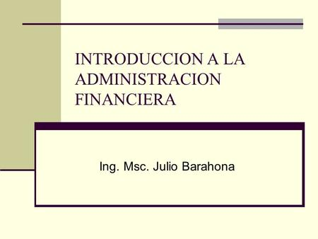 INTRODUCCION A LA ADMINISTRACION FINANCIERA Ing. Msc. Julio Barahona.