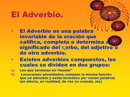 El Adverbio. El Adverbio es una palabra invariable de la oración que califica, completa o determina el significado del verbo, del adjetivo o de otro adverbio.