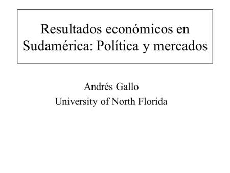Resultados económicos en Sudamérica: Política y mercados Andrés Gallo University of North Florida.