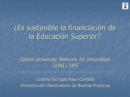 ¿Es sostenible la financiación de la Educación Superior? Global University Network for Innovation GUNI / UPC Cristina Escrigas Páez-Centella Directora.