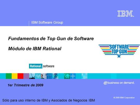® IBM Software Group © 2009 IBM Corporation Sólo para uso interno de IBM y Asociados de Negocios IBM Fundamentos de Top Gun de Software Módulo de IBM Rational.