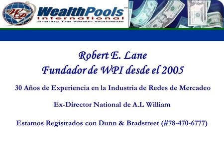 Robert E. Lane Fundador de WPI desde el 2005 30 Años de Experiencia en la Industria de Redes de Mercadeo Ex-Director National de A.L William Estamos Registrados.
