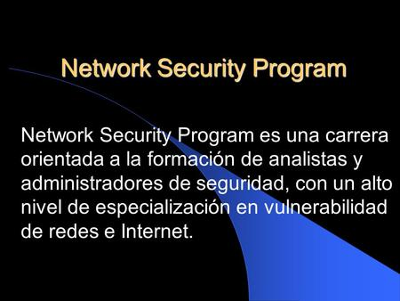 Network Security Program Network Security Program es una carrera orientada a la formación de analistas y administradores de seguridad, con un alto nivel.