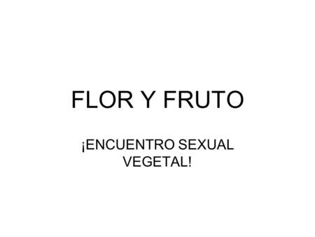 ¡ENCUENTRO SEXUAL VEGETAL!