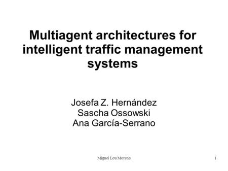 Miguel Lou Moreno1 Multiagent architectures for intelligent traffic management systems Josefa Z. Hernández Sascha Ossowski Ana García-Serrano.