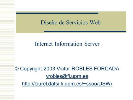 Diseño de Servicios Web Internet Information Server © Copyright 2003 Víctor ROBLES FORCADA
