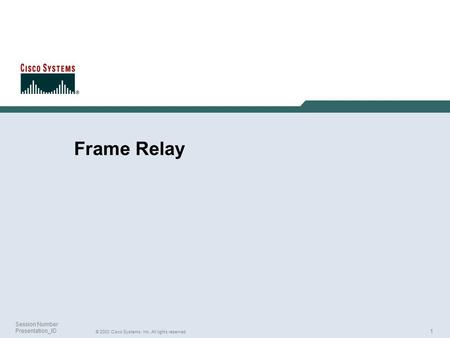 1 © 2003 Cisco Systems, Inc. All rights reserved. Session Number Presentation_ID Frame Relay.
